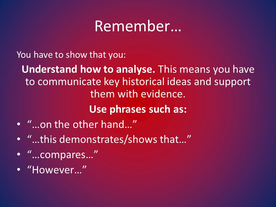 Remember… You have to show that you: Understand how to analyse.