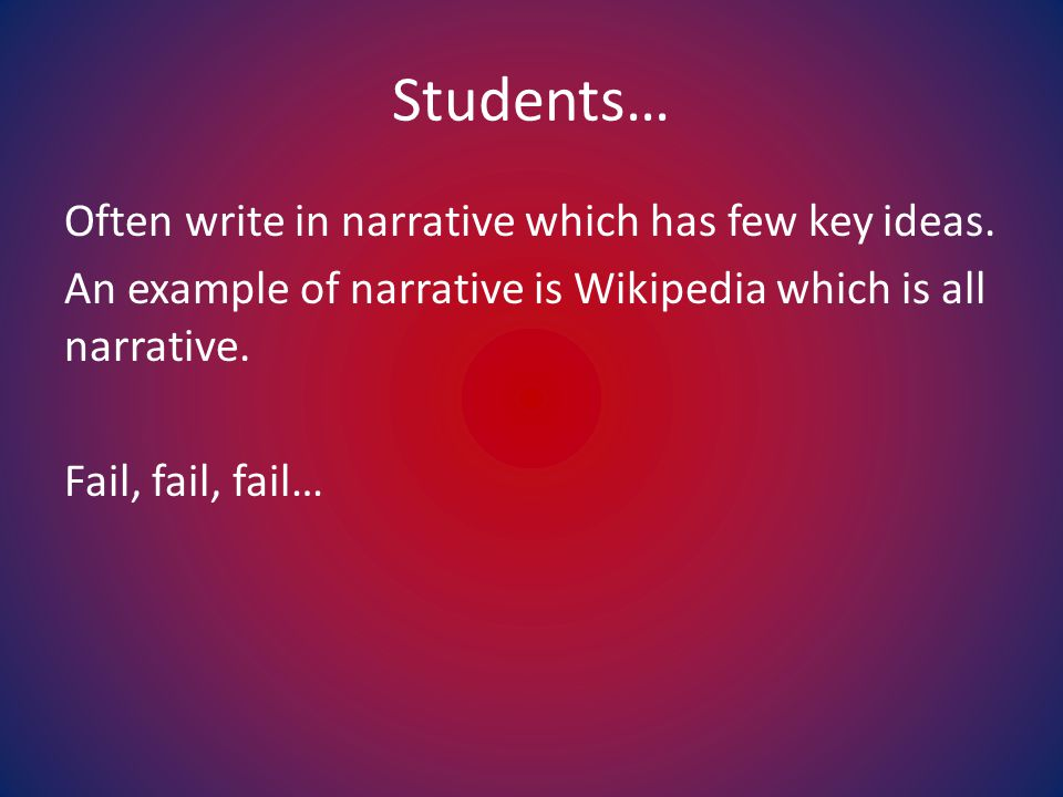 Students… Often write in narrative which has few key ideas.