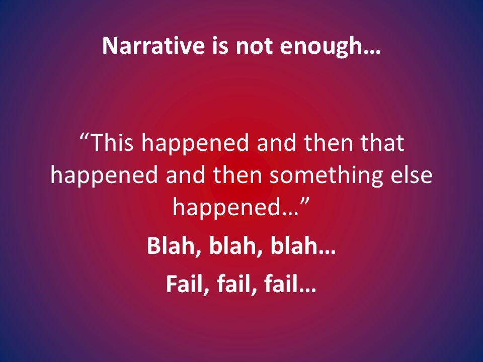 Narrative is not enough… This happened and then that happened and then something else happened… Blah, blah, blah… Fail, fail, fail…