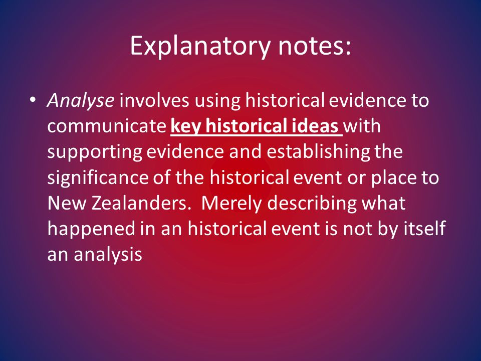 Explanatory notes: Analyse involves using historical evidence to communicate key historical ideas with supporting evidence and establishing the significance of the historical event or place to New Zealanders.