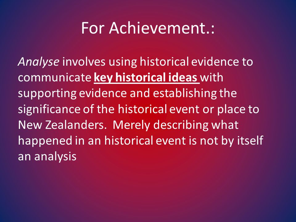 For Achievement.: Analyse involves using historical evidence to communicate key historical ideas with supporting evidence and establishing the significance of the historical event or place to New Zealanders.