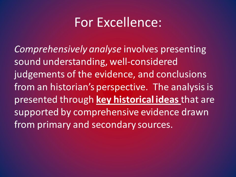 For Excellence: Comprehensively analyse involves presenting sound understanding, well-considered judgements of the evidence, and conclusions from an historian's perspective.