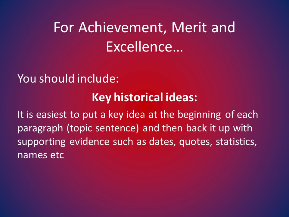 For Achievement, Merit and Excellence… You should include: Key historical ideas: It is easiest to put a key idea at the beginning of each paragraph (topic sentence) and then back it up with supporting evidence such as dates, quotes, statistics, names etc