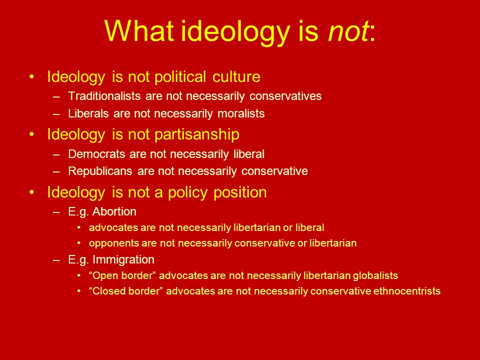 What ideology is not: Ideology is not political culture –Traditionalists are not necessarily conservatives –Liberals are not necessarily moralists Ideology is not partisanship –Democrats are not necessarily liberal –Republicans are not necessarily conservative Ideology is not a policy position –E.g.