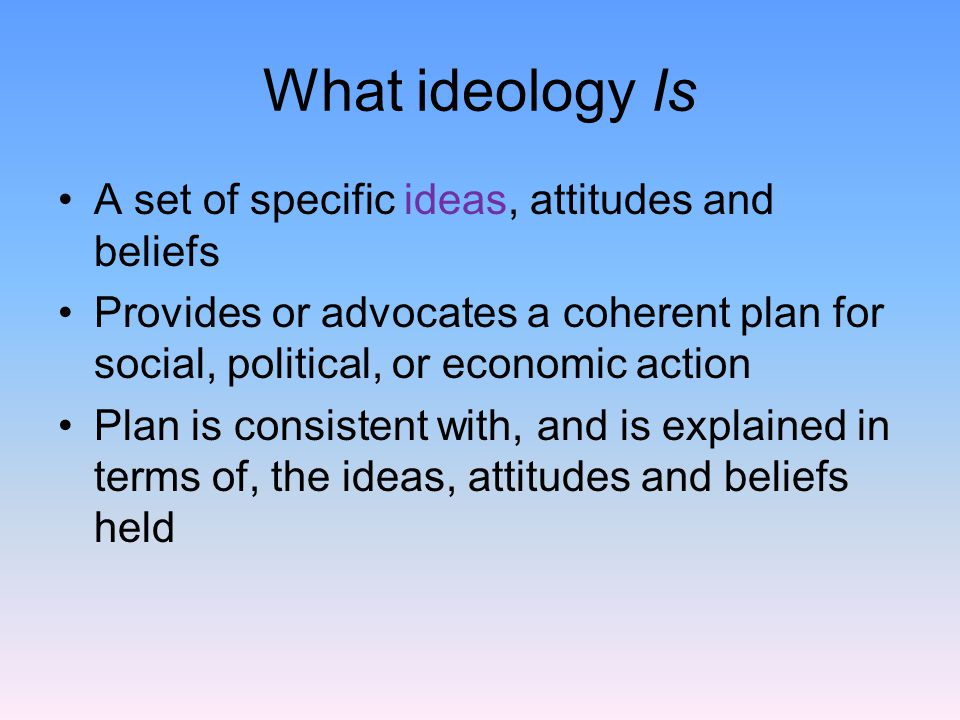 What ideology Is A set of specific ideas, attitudes and beliefs Provides or advocates a coherent plan for social, political, or economic action Plan is consistent with, and is explained in terms of, the ideas, attitudes and beliefs held