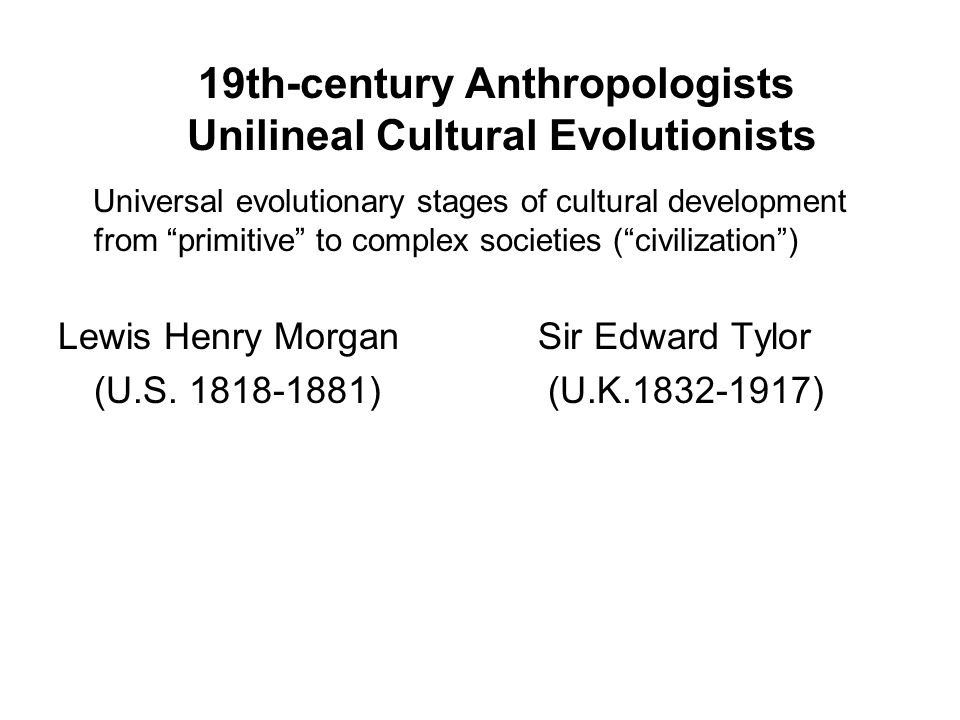 19th-century Anthropologists Unilineal Cultural Evolutionists Universal evolutionary stages of cultural development from primitive to complex societies ( civilization ) Lewis Henry Morgan Sir Edward Tylor (U.S.