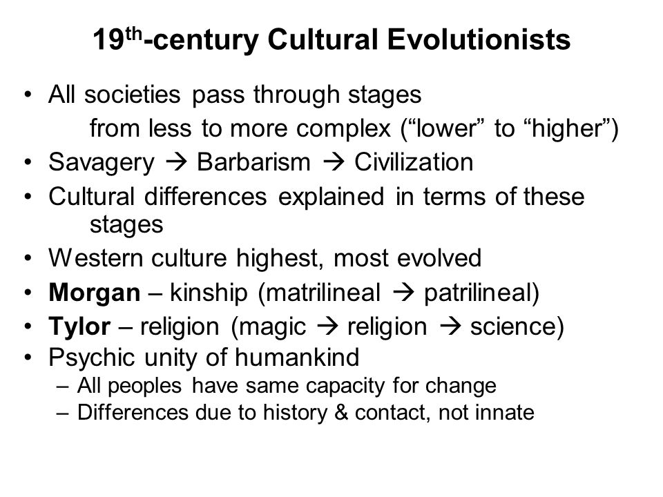 19 th -century Cultural Evolutionists All societies pass through stages from less to more complex ( lower to higher ) Savagery  Barbarism  Civilization Cultural differences explained in terms of these stages Western culture highest, most evolved Morgan – kinship (matrilineal  patrilineal) Tylor – religion (magic  religion  science) Psychic unity of humankind –All peoples have same capacity for change –Differences due to history & contact, not innate