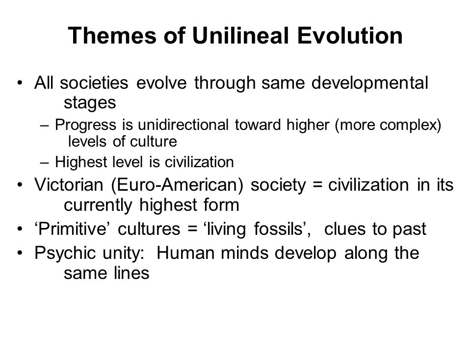Themes of Unilineal Evolution All societies evolve through same developmental stages –Progress is unidirectional toward higher (more complex) levels of culture –Highest level is civilization Victorian (Euro-American) society = civilization in its currently highest form 'Primitive' cultures = 'living fossils', clues to past Psychic unity: Human minds develop along the same lines
