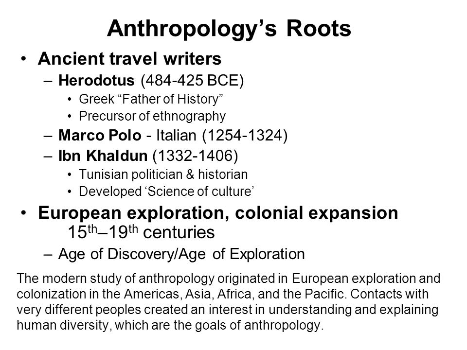 Anthropology's Roots Ancient travel writers –Herodotus ( BCE) Greek Father of History Precursor of ethnography –Marco Polo - Italian ( ) –Ibn Khaldun ( ) Tunisian politician & historian Developed 'Science of culture' European exploration, colonial expansion 15 th –19 th centuries –Age of Discovery/Age of Exploration The modern study of anthropology originated in European exploration and colonization in the Americas, Asia, Africa, and the Pacific.