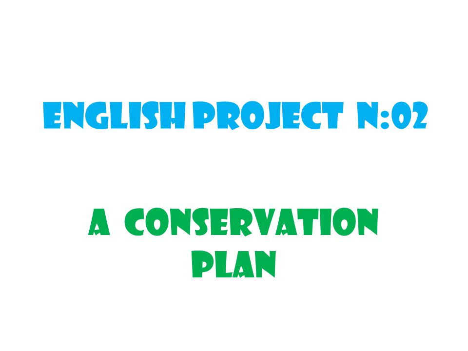 ENGLISH PROJECT N:02 A CONSERVATION PLAN