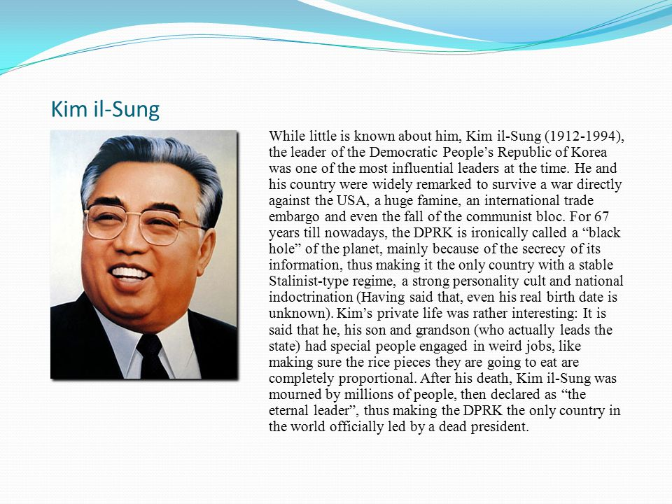 Kim il-Sung While little is known about him, Kim il-Sung (1912-1994), the leader of the Democratic People's Republic of Korea was one of the most influential leaders at the time.