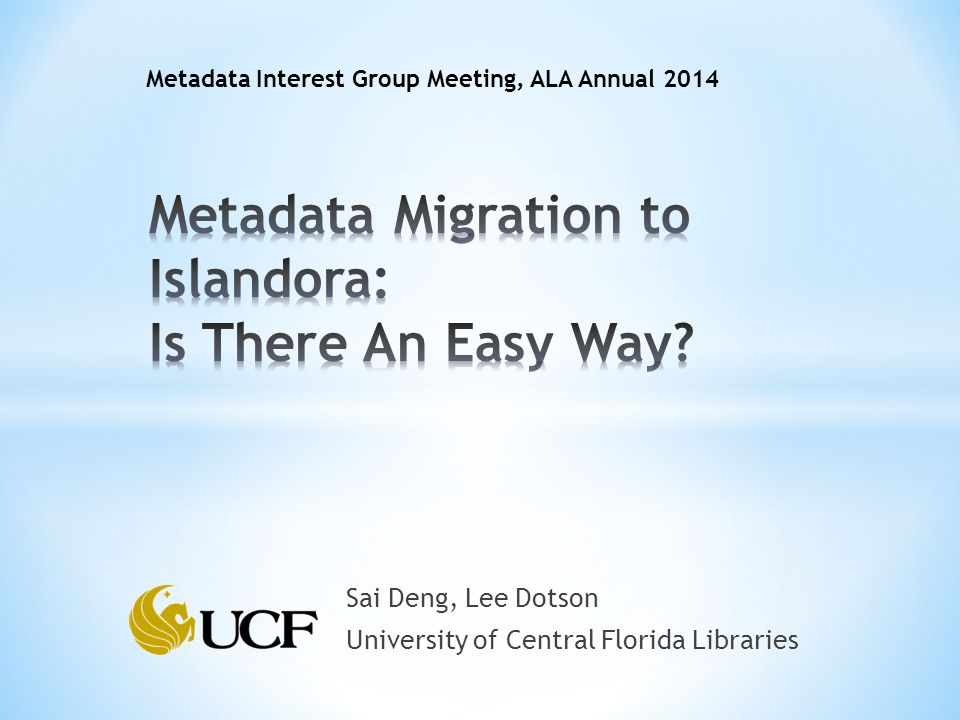 Metadata Interest Group Meeting, ALA Annual 2014 Sai Deng, Lee Dotson University of Central Florida Libraries