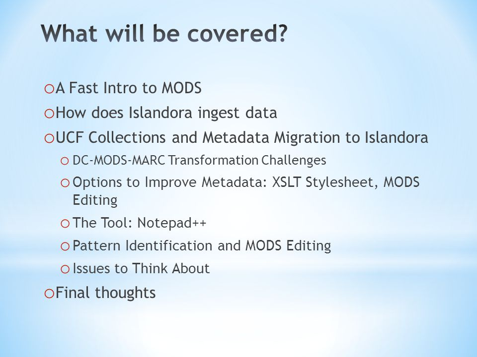 o A Fast Intro to MODS o How does Islandora ingest data o UCF Collections and Metadata Migration to Islandora o DC-MODS-MARC Transformation Challenges o Options to Improve Metadata: XSLT Stylesheet, MODS Editing o The Tool: Notepad++ o Pattern Identification and MODS Editing o Issues to Think About o Final thoughts