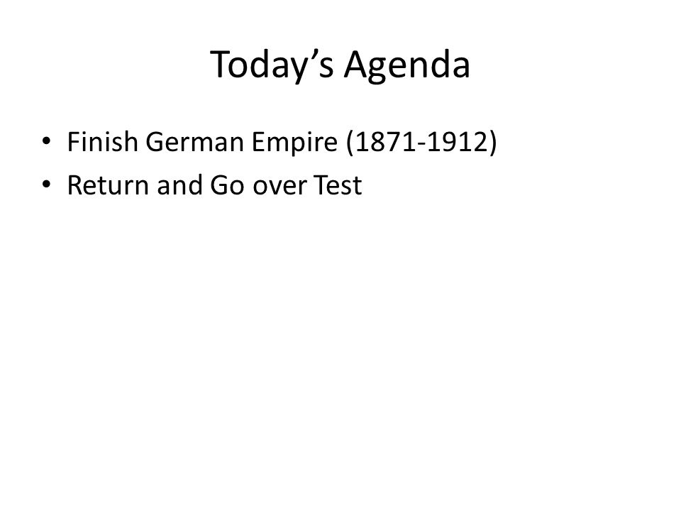 Today's Agenda Finish German Empire (1871-1912) Return and Go over Test
