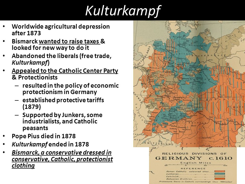Kulturkampf Worldwide agricultural depression after 1873 Bismarck wanted to raise taxes & looked for new way to do it Abandoned the liberals (free trade, Kulturkampf) Appealed to the Catholic Center Party & Protectionists – resulted in the policy of economic protectionism in Germany – established protective tariffs (1879) – Supported by Junkers, some industrialists, and Catholic peasants Pope Pius died in 1878 Kulturkampf ended in 1878 Bismarck, a conservative dressed in conservative, Catholic, protectionist clothing