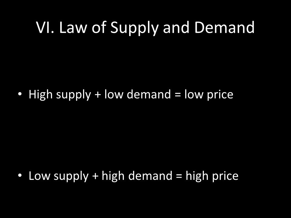 VI. Law of Supply and Demand High supply + low demand = low price Low supply + high demand = high price
