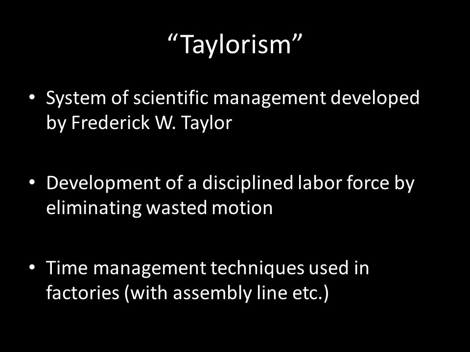 """Taylorism"" System of scientific management developed by Frederick W. Taylor Development of a disciplined labor force by eliminating wasted motion Tim"