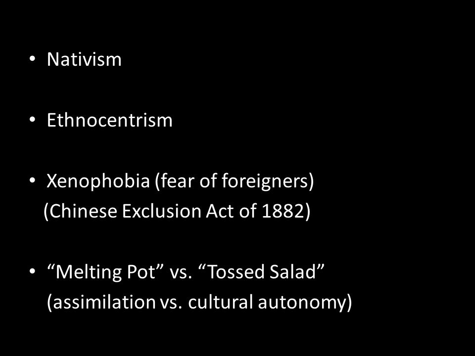 "Nativism Ethnocentrism Xenophobia (fear of foreigners) (Chinese Exclusion Act of 1882) ""Melting Pot"" vs. ""Tossed Salad"" (assimilation vs. cultural aut"