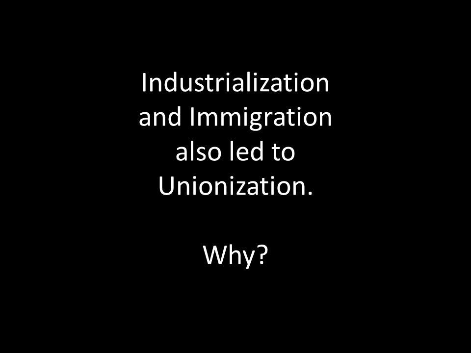 Industrialization and Immigration also led to Unionization. Why?