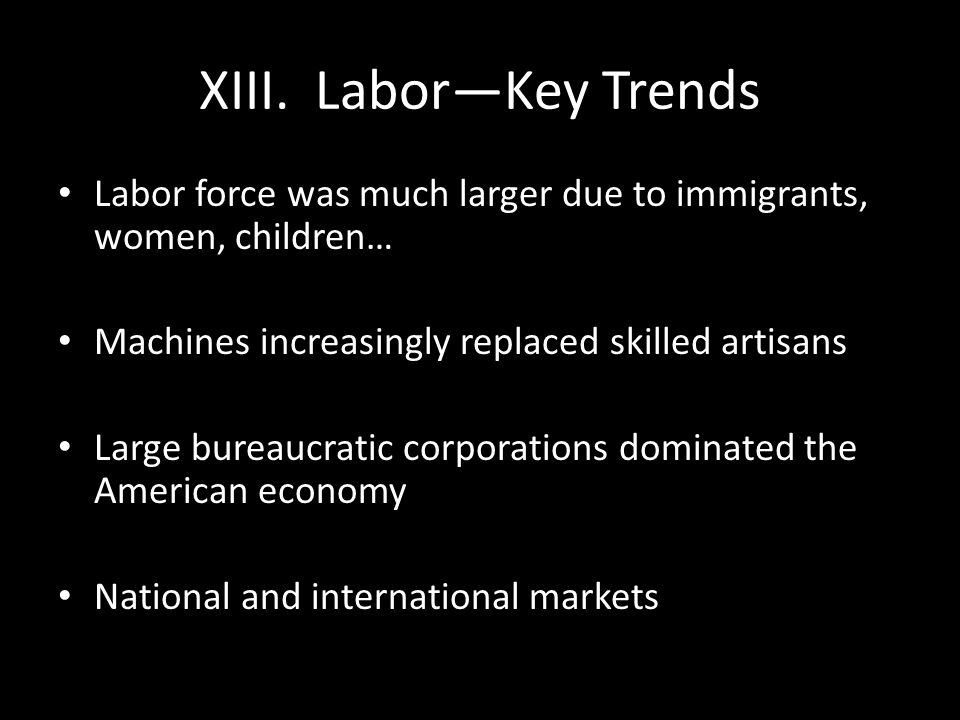 XIII. Labor—Key Trends Labor force was much larger due to immigrants, women, children… Machines increasingly replaced skilled artisans Large bureaucra