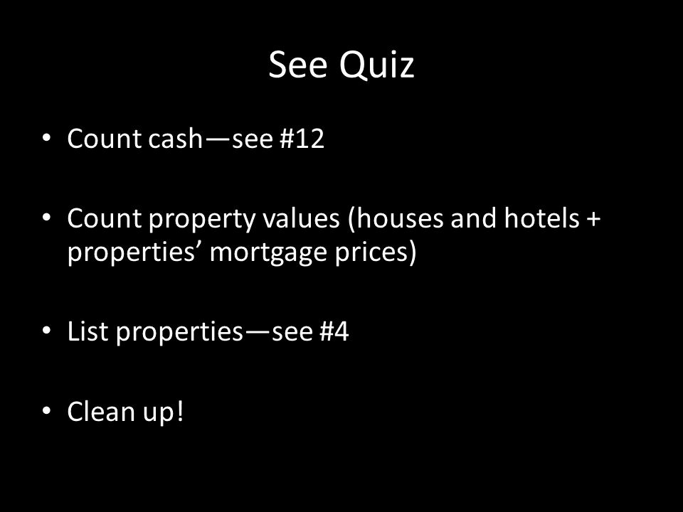 See Quiz Count cash—see #12 Count property values (houses and hotels + properties' mortgage prices) List properties—see #4 Clean up!