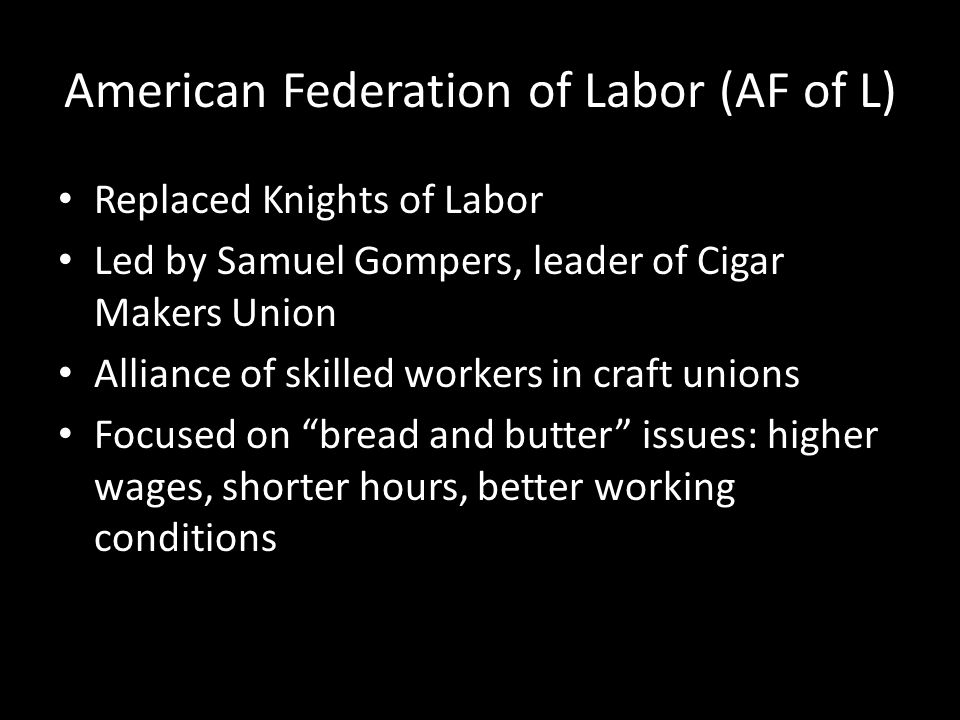 American Federation of Labor (AF of L) Replaced Knights of Labor Led by Samuel Gompers, leader of Cigar Makers Union Alliance of skilled workers in cr