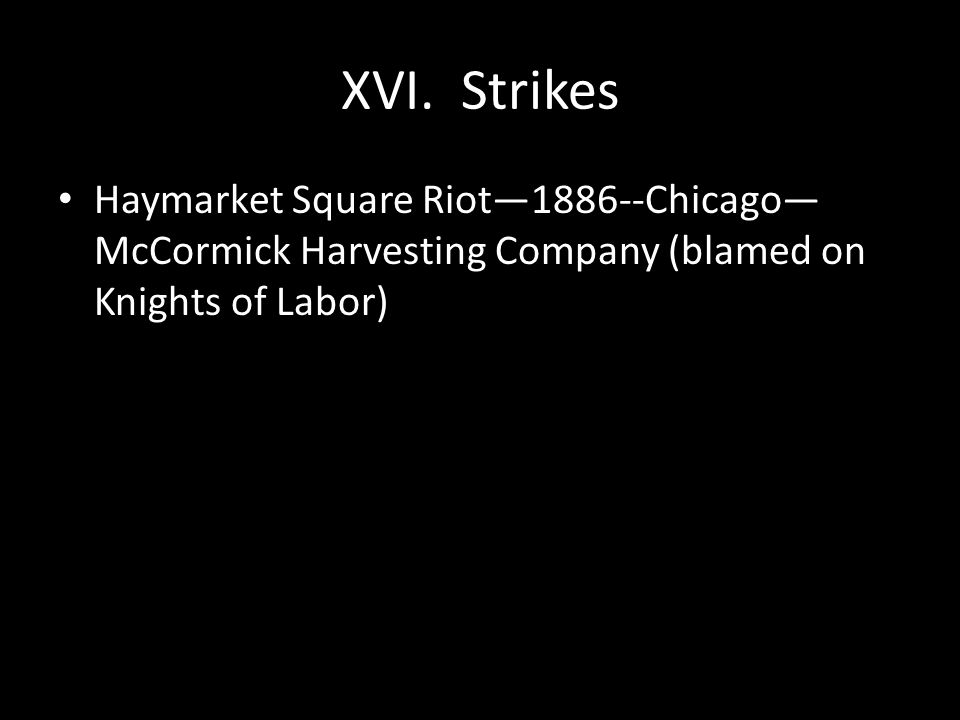 XVI. Strikes Haymarket Square Riot—1886--Chicago— McCormick Harvesting Company (blamed on Knights of Labor)