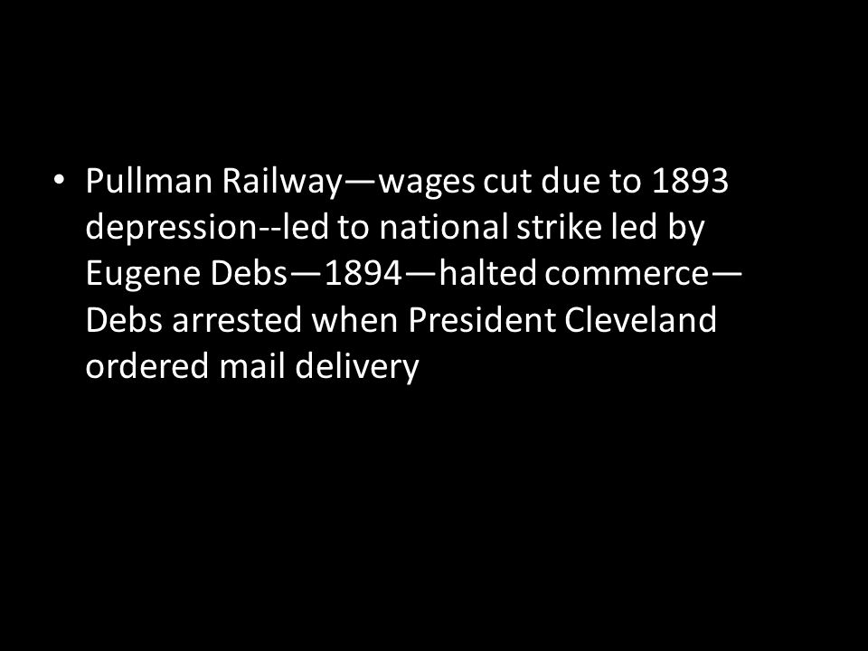 Pullman Railway—wages cut due to 1893 depression--led to national strike led by Eugene Debs—1894—halted commerce— Debs arrested when President Clevela