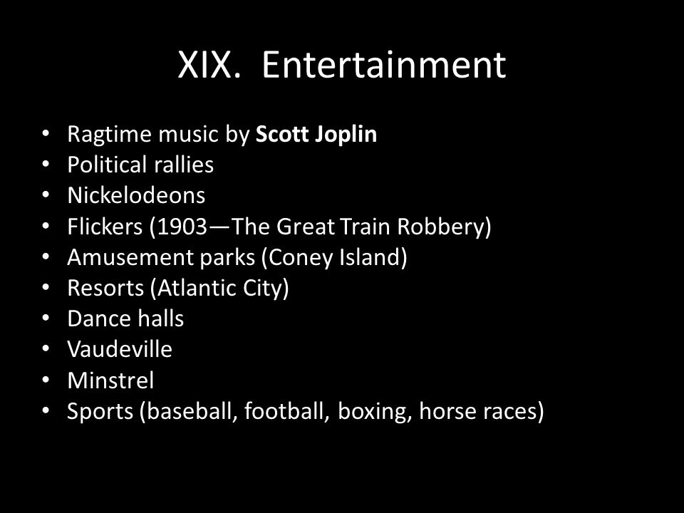 XIX. Entertainment Ragtime music by Scott Joplin Political rallies Nickelodeons Flickers (1903—The Great Train Robbery) Amusement parks (Coney Island)
