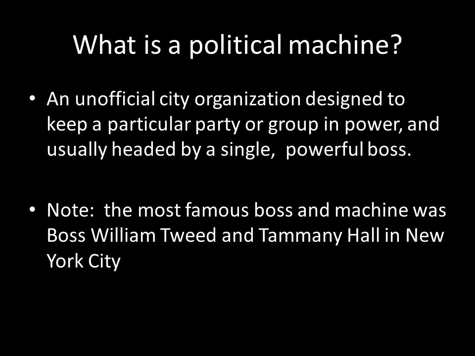 What is a political machine? An unofficial city organization designed to keep a particular party or group in power, and usually headed by a single, po