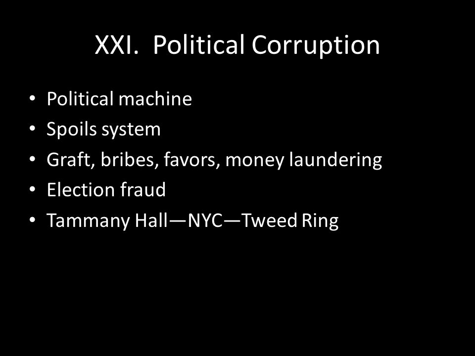 XXI. Political Corruption Political machine Spoils system Graft, bribes, favors, money laundering Election fraud Tammany Hall—NYC—Tweed Ring