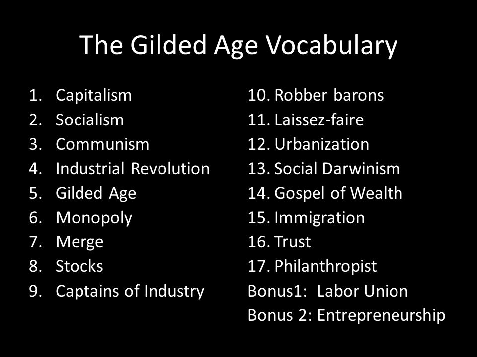 The Gilded Age Vocabulary 1.Capitalism 2.Socialism 3.Communism 4.Industrial Revolution 5.Gilded Age 6.Monopoly 7.Merge 8.Stocks 9.Captains of Industry