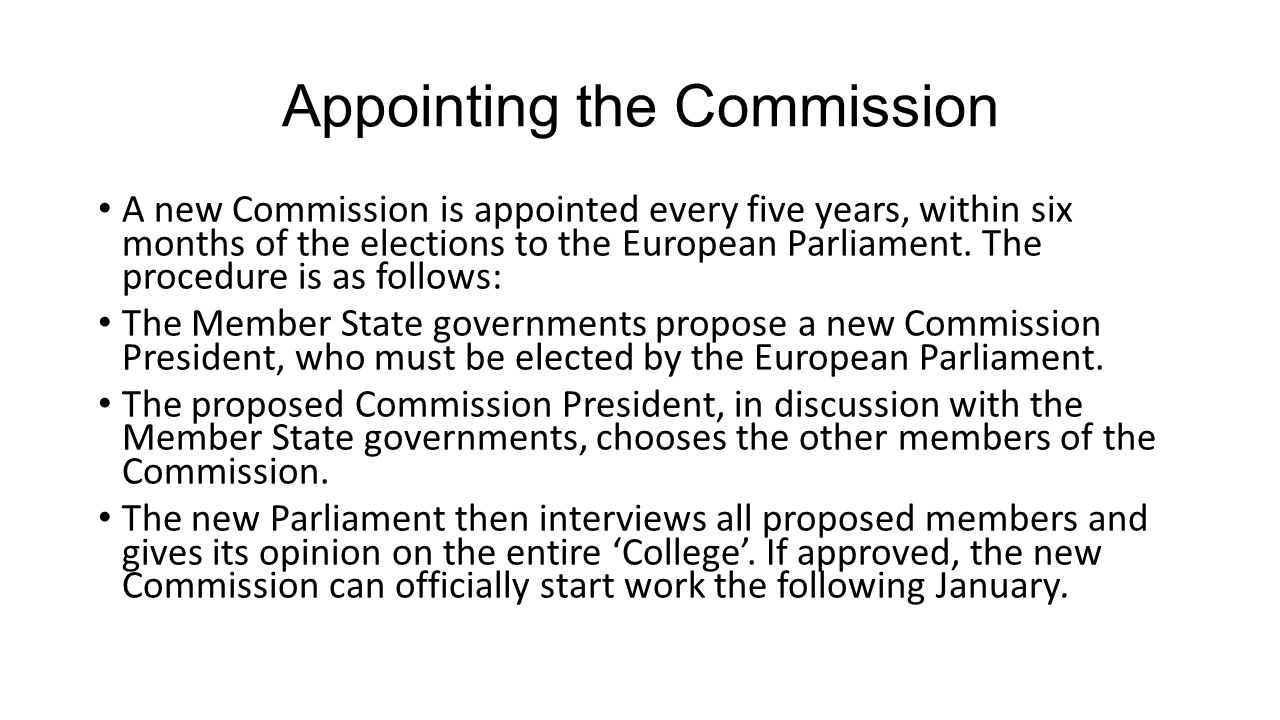 Appointing the Commission A new Commission is appointed every five years, within six months of the elections to the European Parliament. The procedure