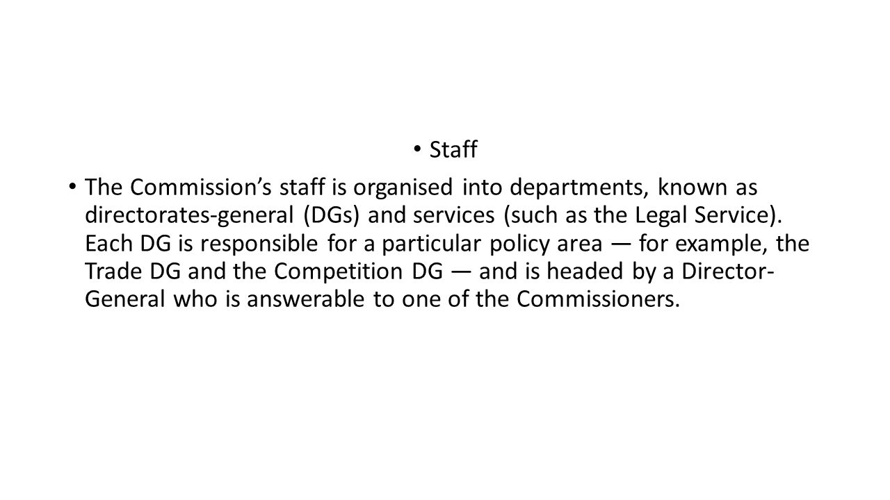 Staff The Commission's staff is organised into departments, known as directorates-general (DGs) and services (such as the Legal Service).