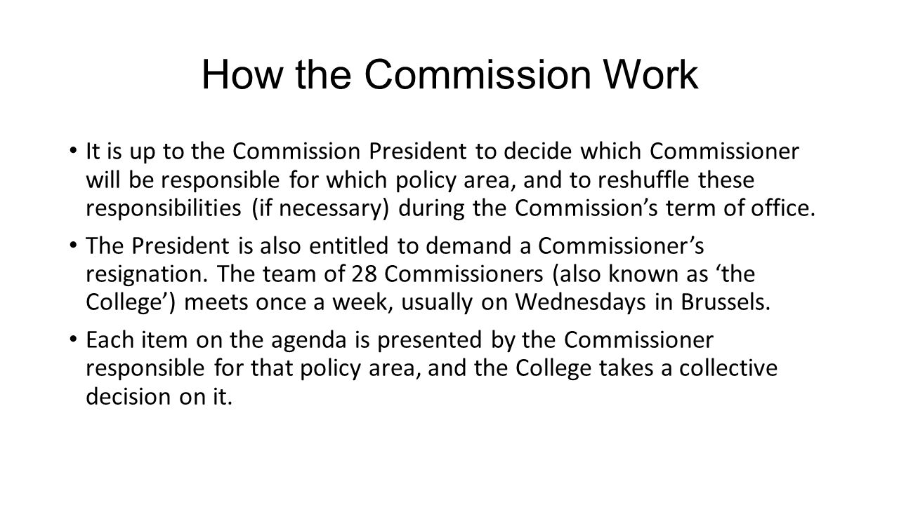 How the Commission Work It is up to the Commission President to decide which Commissioner will be responsible for which policy area, and to reshuffle these responsibilities (if necessary) during the Commission's term of office.