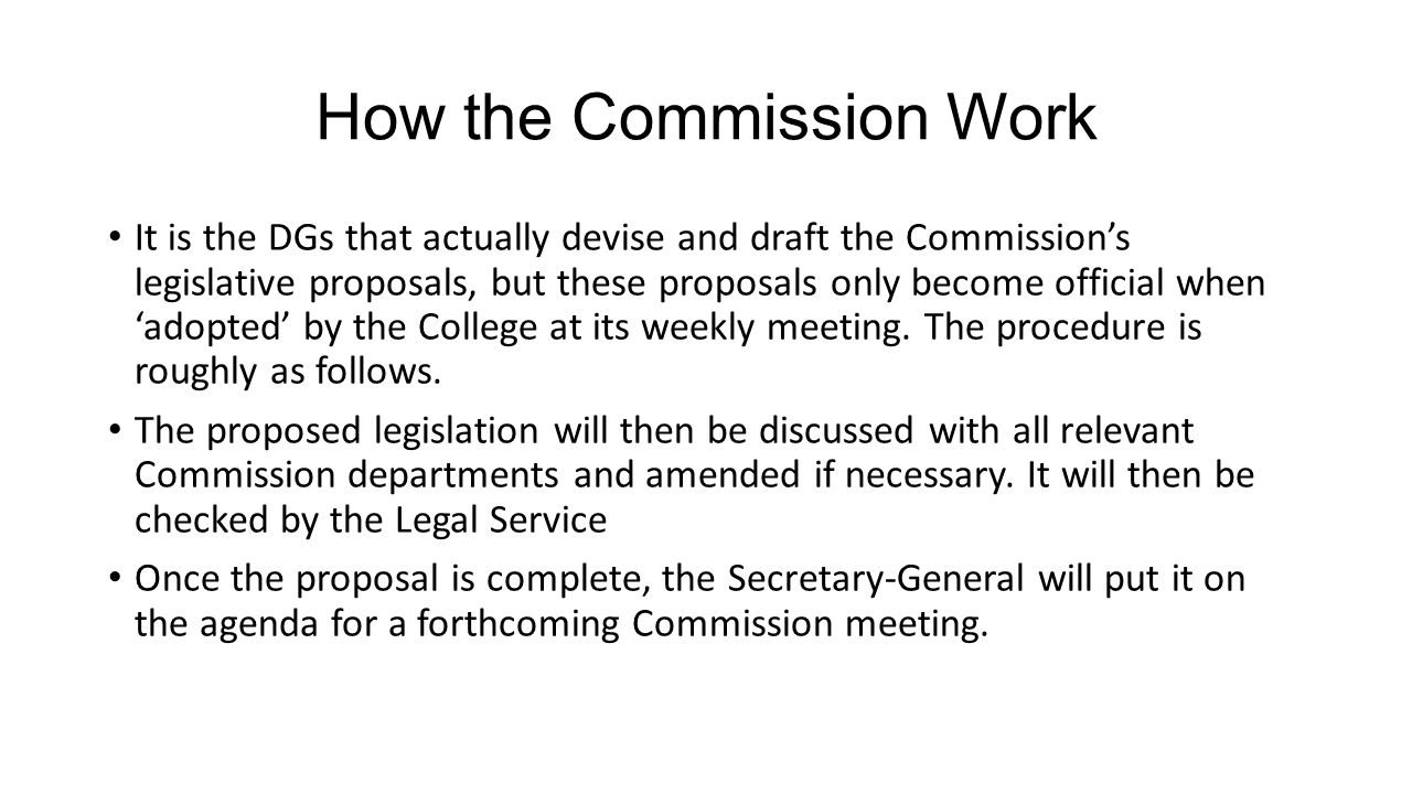 How the Commission Work It is the DGs that actually devise and draft the Commission's legislative proposals, but these proposals only become official when 'adopted' by the College at its weekly meeting.