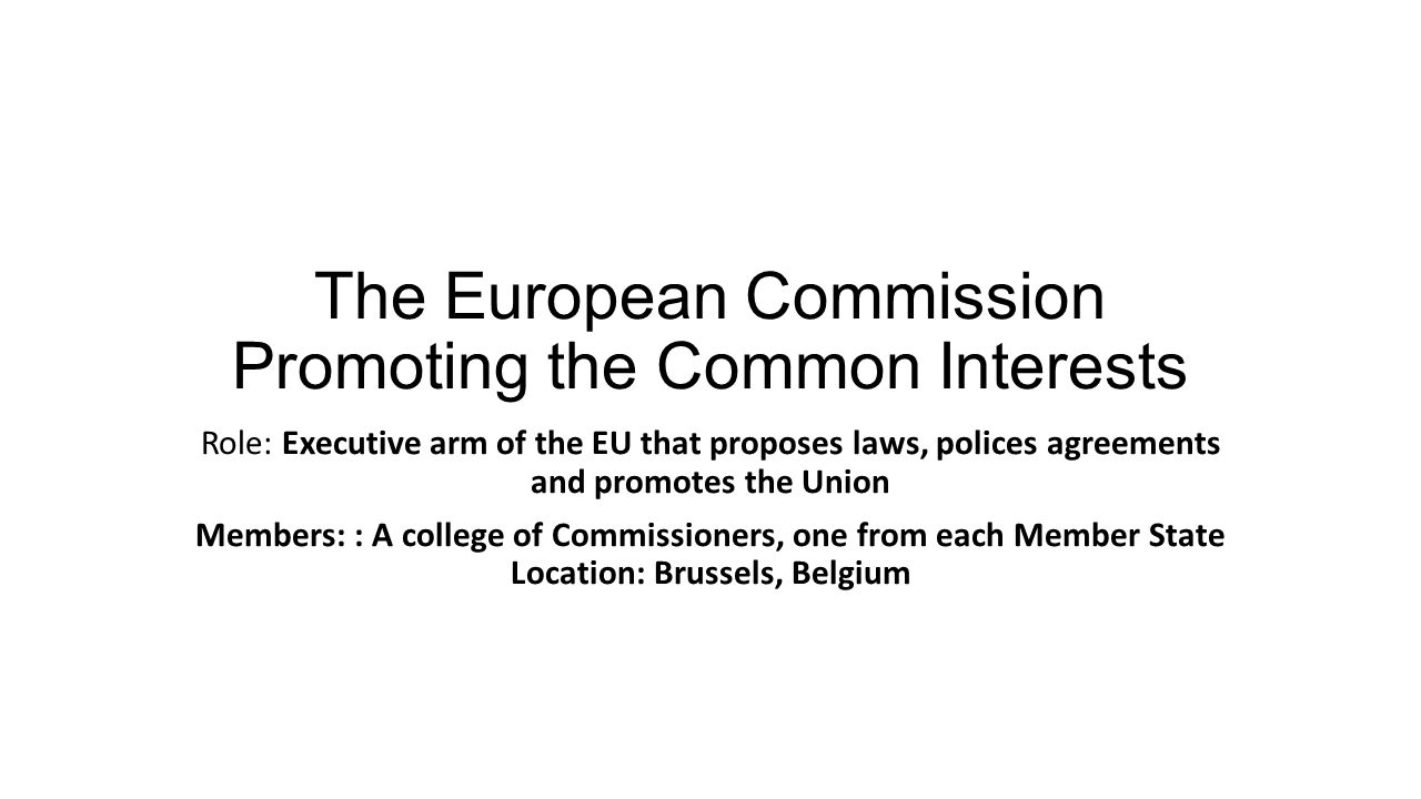 The European Commission Promoting the Common Interests Role: Executive arm of the EU that proposes laws, polices agreements and promotes the Union Mem