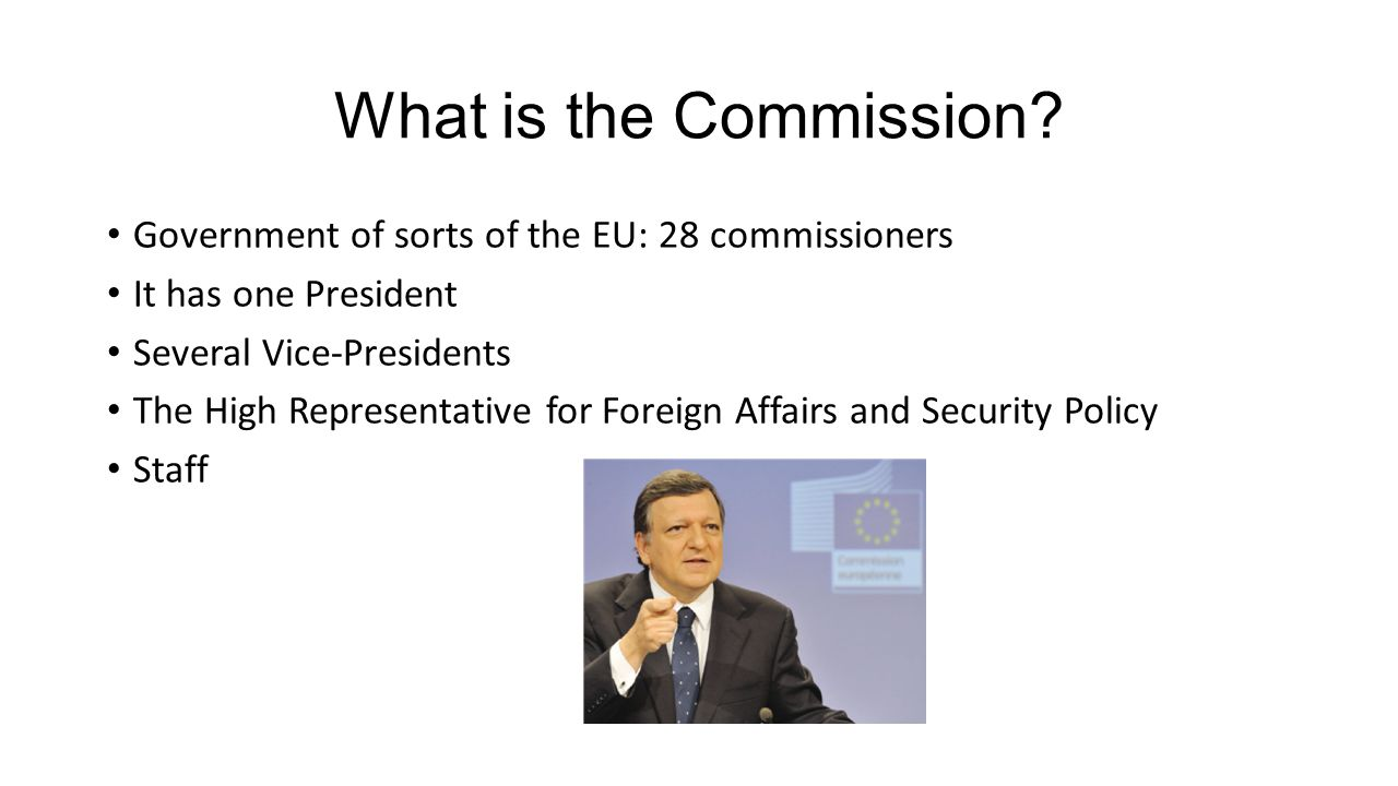 What is the Commission? Government of sorts of the EU: 28 commissioners It has one President Several Vice-Presidents The High Representative for Forei