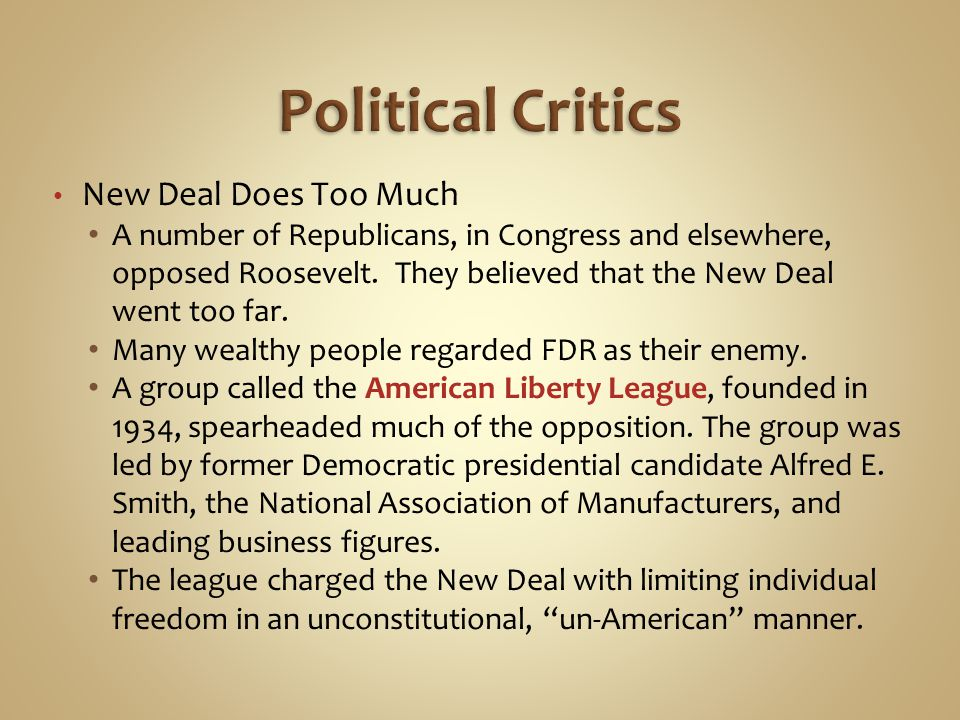 New Deal Does Too Much A number of Republicans, in Congress and elsewhere, opposed Roosevelt. They believed that the New Deal went too far. Many wealt