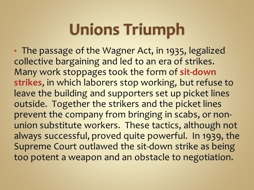 The passage of the Wagner Act, in 1935, legalized collective bargaining and led to an era of strikes. Many work stoppages took the form of sit-down st