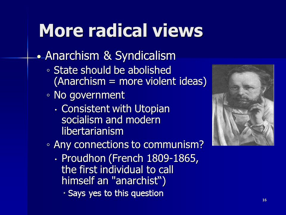 More radical views Anarchism & Syndicalism Anarchism & Syndicalism ◦ State should be abolished (Anarchism = more violent ideas) ◦ No government  Consistent with Utopian socialism and modern libertarianism ◦ Any connections to communism.