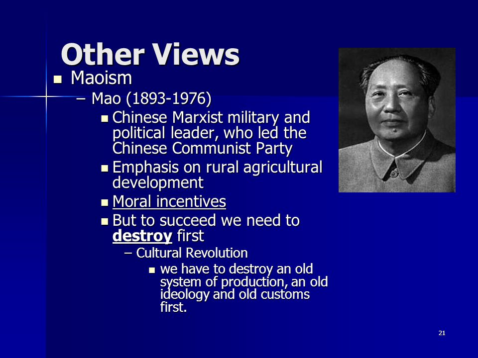 Other Views Maoism Maoism –Mao (1893-1976) Chinese Marxist military and political leader, who led the Chinese Communist Party Chinese Marxist military and political leader, who led the Chinese Communist Party Emphasis on rural agricultural development Emphasis on rural agricultural development Moral incentives Moral incentives But to succeed we need to destroy first But to succeed we need to destroy first –Cultural Revolution we have to destroy an old system of production, an old ideology and old customs first.
