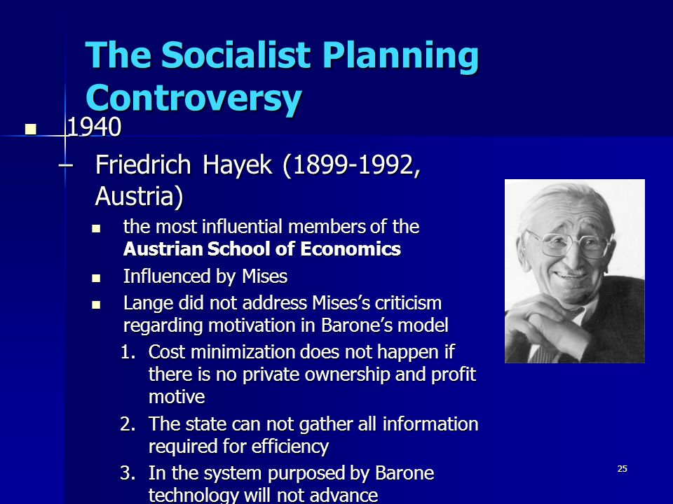 25 The Socialist Planning Controversy 1940 1940 –Friedrich Hayek (1899-1992, Austria) the most influential members of the Austrian School of Economics the most influential members of the Austrian School of Economics Influenced by Mises Influenced by Mises Lange did not address Mises's criticism regarding motivation in Barone's model Lange did not address Mises's criticism regarding motivation in Barone's model 1.Cost minimization does not happen if there is no private ownership and profit motive 2.The state can not gather all information required for efficiency 3.In the system purposed by Barone technology will not advance