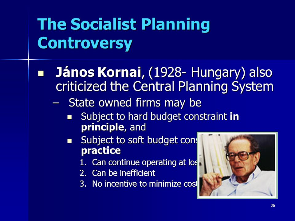 26 The Socialist Planning Controversy János Kornai, (1928- Hungary) also criticized the Central Planning System János Kornai, (1928- Hungary) also criticized the Central Planning System –State owned firms may be Subject to hard budget constraint in principle, and Subject to hard budget constraint in principle, and Subject to soft budget constraint in practice Subject to soft budget constraint in practice 1.Can continue operating at loss 2.Can be inefficient 3.No incentive to minimize cost