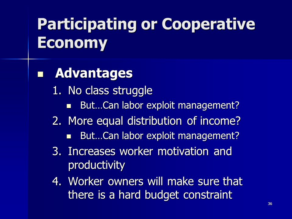 36 Participating or Cooperative Economy Advantages Advantages 1.No class struggle But…Can labor exploit management.