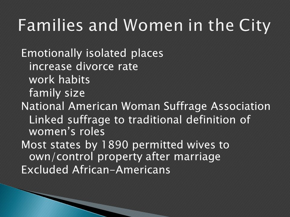 Emotionally isolated places increase divorce rate work habits family size National American Woman Suffrage Association Linked suffrage to traditional definition of women's roles Most states by 1890 permitted wives to own/control property after marriage Excluded African-Americans