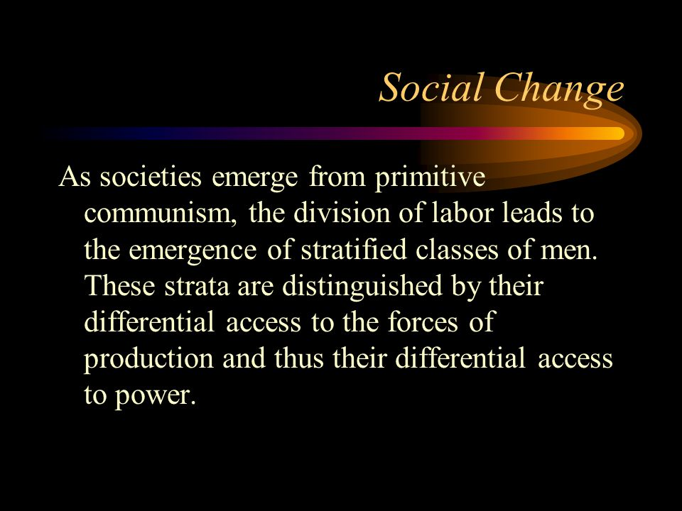 Social Change As societies emerge from primitive communism, the division of labor leads to the emergence of stratified classes of men. These strata ar