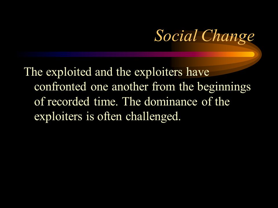 Social Change The exploited and the exploiters have confronted one another from the beginnings of recorded time. The dominance of the exploiters is of