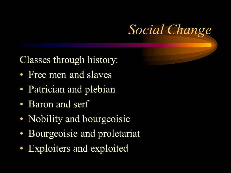 Social Change Classes through history: Free men and slaves Patrician and plebian Baron and serf Nobility and bourgeoisie Bourgeoisie and proletariat E