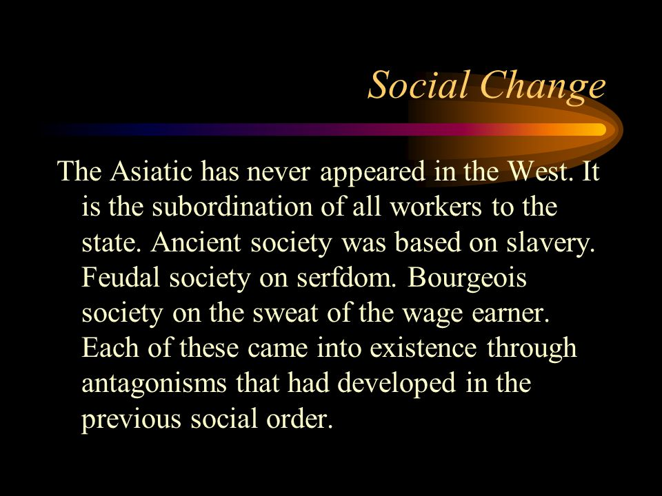 Social Change The Asiatic has never appeared in the West. It is the subordination of all workers to the state. Ancient society was based on slavery. F